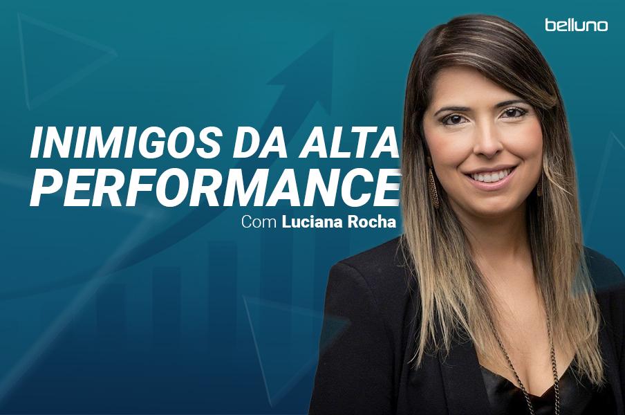 Inimigos da alta performance com Luciana Rocha